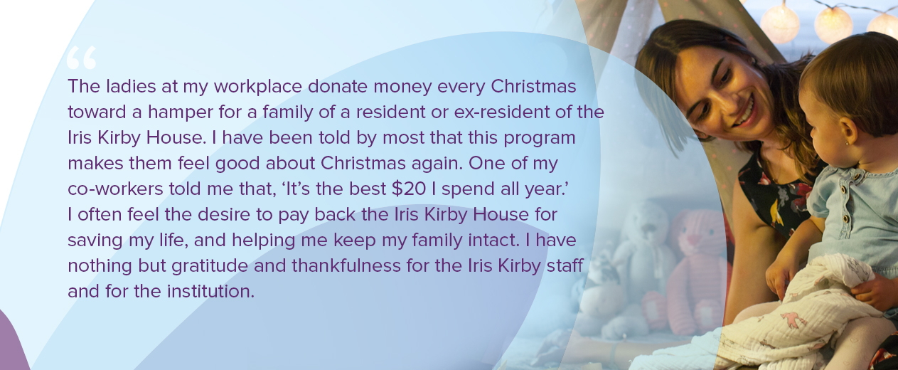 The ladies at my workplace donate money every Christmas toward a hamper for a family of a resident or ex-resident of the Iris Kirby House. I have been told by most that this program makes them feel good about Christmas again. One of my co-workers told me that, 'It's the best $20 I spend all year.' I often feel the desire to pay back the Iris Kirby House for saving my life, and helping me keep my family intact. I truly have no idea where to start with that. I have nothing but gratitude and thankfulness for the Iris Kirby staff and for the institution.
